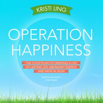 Operation Happiness: The 3-Step Plan to Creating a Life of Lasting Joy, Abundant Energy, and Radical Bliss, Kristi Ling
