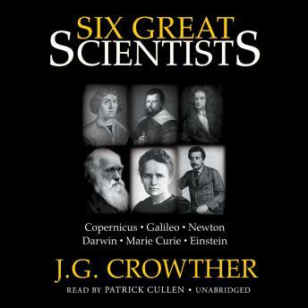 Download Six Great Scientists: Copernicus, Galileo, Newton, Darwin, Marie Curie, Einstein by J.G. Crowther