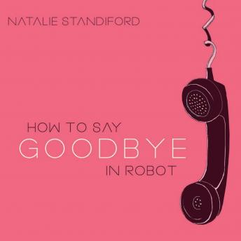 How to Say Goodbye in Robot, Natalie Standiford