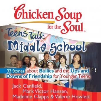 Chicken Soup for the Soul: Teens Talk Middle School - 33 Stories about Bullies and the Ups and Downs of Friendship for Younger Teens, Valerie Howlett, Madeline Clapps, Jack Canfield, Mark Victor Hansen