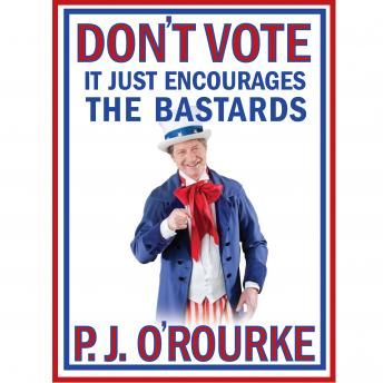 Don't Vote - It Just Encourages the Bastards, P.J. O'Rourke