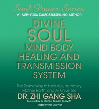 Divine Soul Mind Body Healing and Transmission Sys: The Divine Way to Heal You, Humanity, Mother Earth, and All Universes, Zhi Gang Sha
