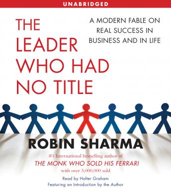 Leader Who Had No Title: A Modern Fable on Real Success in Business and in Life, Robin Sharma