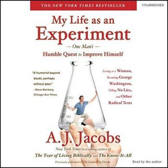 My Life as an Experiment: One Man's Humble Quest to Improve Himself by Living as a Woman, Becoming George Washington, Telling No Lies, and Other Radical Tests, A. J.  Jacobs