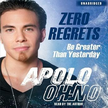 Zero Regrets: Be Greater Than Yesterday, Apolo  Ohno