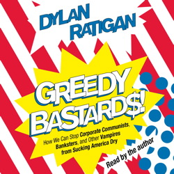 Greedy Bastards: How We Can Stop Corporate Communists, Banksters, and Other Vampires from Sucking America Dry, Dylan Ratigan