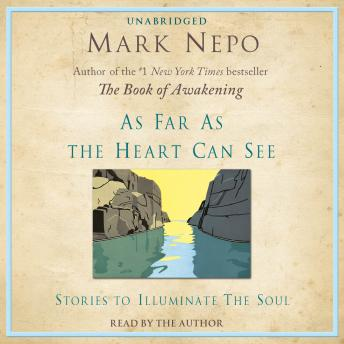 As Far As The Heart Can See: Stories to Illuminate the Soul, Mark Nepo