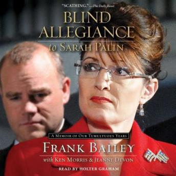 Blind Allegiance to Sarah Palin: A Memoir of Our Tumultuous Years, Jeanne Devon, Ken Morris, Frank Bailey