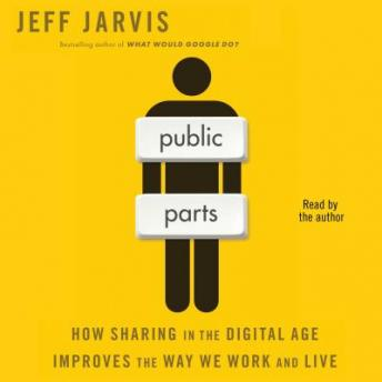 Public Parts: How Sharing in the Digital Age Improves the Way We Work and Live, Jeff Jarvis