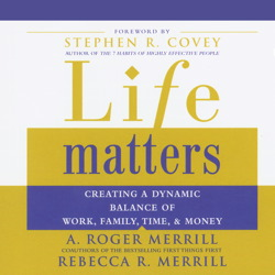 Life Matters: Creating a Dynamic Balance of Work, Family, Time & Money, Rebecca R. Merrill, A. Roger Merrill