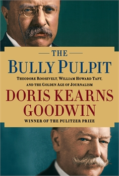 Bully Pulpit: Theodore Roosevelt, William Howard Taft, and the Golden Age of Journalism, Doris Kearns Goodwin
