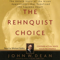 Rehnquist Choice: The Untold Story of the Nixon Appointment that Red, John W. Dean