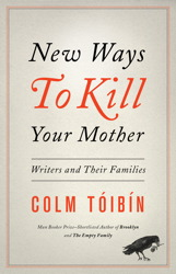 New Ways to Kill Your Mother: Writers and Their Families, Colm Toibin