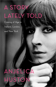 Story Lately Told: Coming of Age in Ireland, London, and New York, Anjelica Huston