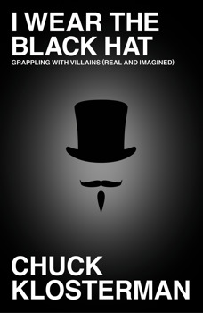 I Wear the Black Hat: Grappling with Villains (Real and Imagined), Chuck Klosterman