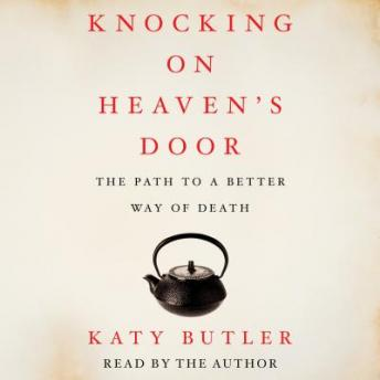 Knocking on Heaven's Door: The Path to a Better Way of Death, Katy Butler