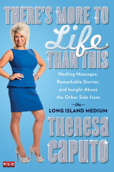 There's More to Life Than This: Healing Messages, Remarkable Stories, and Insight About The Other Side from the Long Island Medium, Theresa Caputo