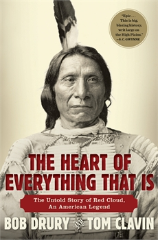 Heart of Everything That Is: The Untold Story of Red Cloud, An American Legend, Tom Clavin, Bob Drury