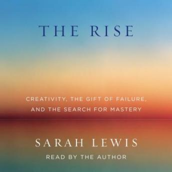 Rise: Creativity, the Gift of Failure, and the Search for Mastery, Sarah Lewis