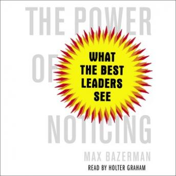 Power of Noticing: What the Best Leaders See, Max Bazerman