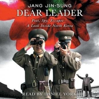 Dear Leader: Poet, Spy, Escapee--A Look Inside North Korea, Jang Jin-sung