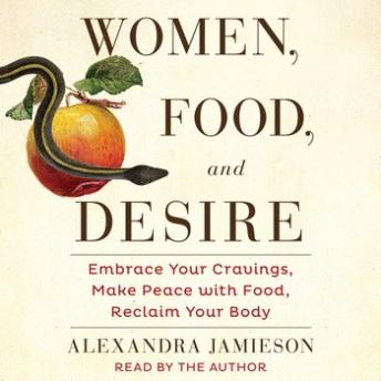Women, Food, and Desire: Embrace Your Cravings, Make Peace with Food, Reclaim Your Body, Alexandra Jamieson