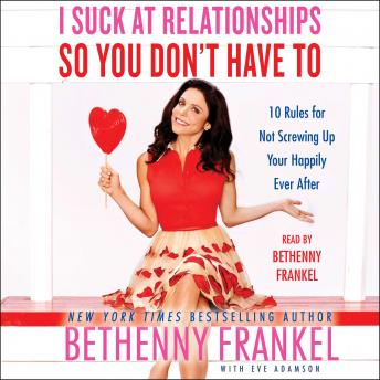 I Suck at Relationships So You Don't Have To: 10 Rules for Not Screwing Up Your Happily Ever After, Bethenny Frankel