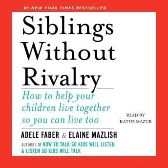 Siblings Without Rivalry: How to Help Your Children Live Together So You Can Live Too, Elaine Mazlish, Adele Faber