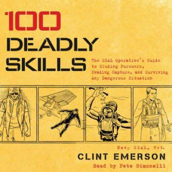 Download 100 Deadly Skills: The SEAL Operative's Guide to Eluding Pursuers, Evading Capture, and Surviving Any Dangerous Situation by Clint Emerson