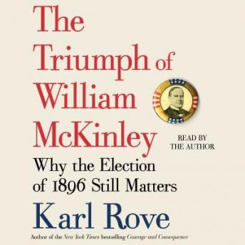Triumph of William McKinley: Why the Election of 1896 Still Matters, Karl Rove