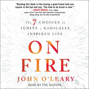 On Fire: The 7 Choices to Ignite a Radically Inspired Life, John O\'Leary