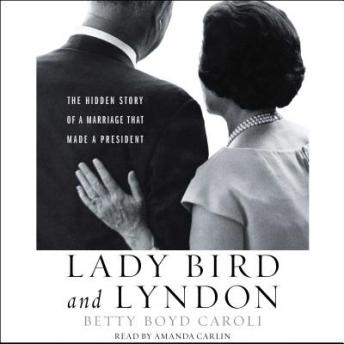 Lady Bird and Lyndon: The Hidden Story of a Marriage That Made a President, Betty Boyd Caroli