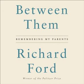 Between Them: Remembering My Parents, Richard Ford