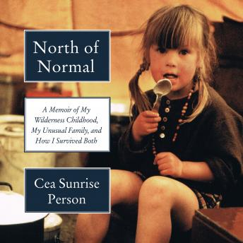 North of Normal: A Memoir of My Wilderness Childhood, My Unusual Family, and How I Survived Both, Cea Sunrise Person