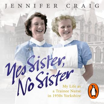 Download Yes Sister, No Sister: My Life as a Trainee Nurse in 1950s Yorkshire by Jennifer Craig