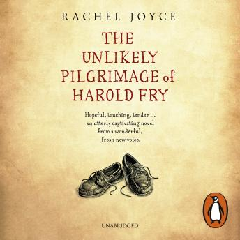 Unlikely Pilgrimage Of Harold Fry: The uplifting and redemptive No. 1 Sunday Times bestseller, Rachel Joyce