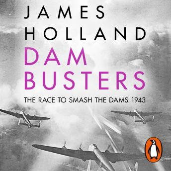 Dam Busters: The Race to Smash the Dams, 1943, James Holland