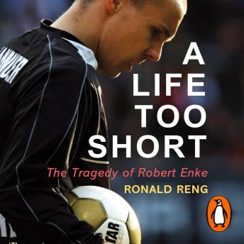 Download Life Too Short: The Tragedy of Robert Enke by Ronald Reng