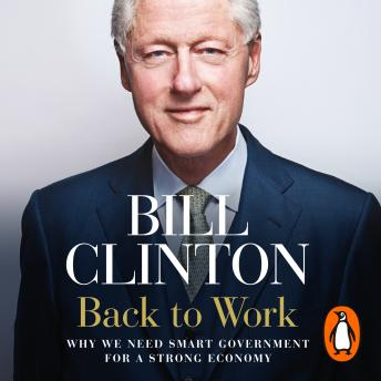 Back to Work: Why We Need Smart Government for a Strong Economy, President Bill Clinton