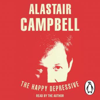 Happy Depressive: In Pursuit of Personal and Political Happiness, Alastair Campbell