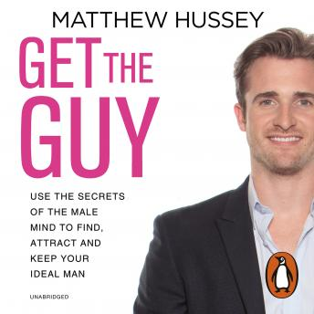 Get the Guy: Use the Secrets of the Male Mind to Find, Attract and Keep Your Ideal Man, Matthew Hussey