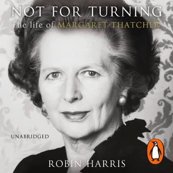 Not for Turning: The Life of Margaret Thatcher, Robin Harris