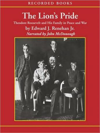 Lion's Pride: Theodore Roosevelt and His Family in Peace and War, Edward Renehan