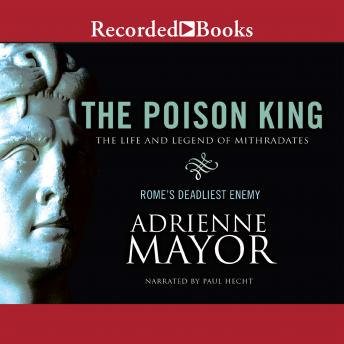 Poison King: The Life and Legend of Mithradates, Rome's Deadliest Enemy, Adrienne Mayor