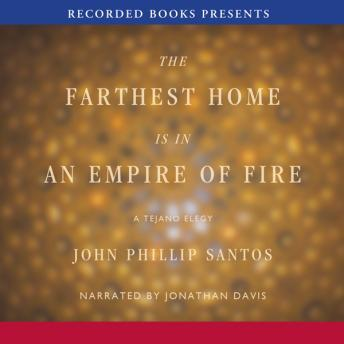 Farthest Home is in an Empire of Fire: A Tejano Elegy, John Phillip Santos