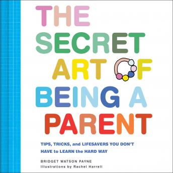 Secret Art of Being a Parent: Tips, tricks, and lifesavers you don't have to learn the hard way, Bridget Watson Payne