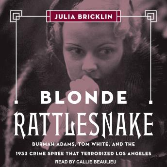 Blonde Rattlesnake: Burmah Adams, Tom White, and the 1933 Crime Spree that Terrorized Los Angeles details