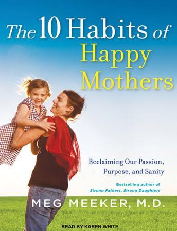 10 Habits of Happy Mothers: Reclaiming Our Passion, Purpose, and Sanity, Audio book by Dr. Meg Meeker
