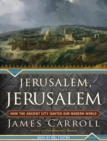 Jerusalem, Jerusalem: How the Ancient City Ignited Our Modern World, James Carroll