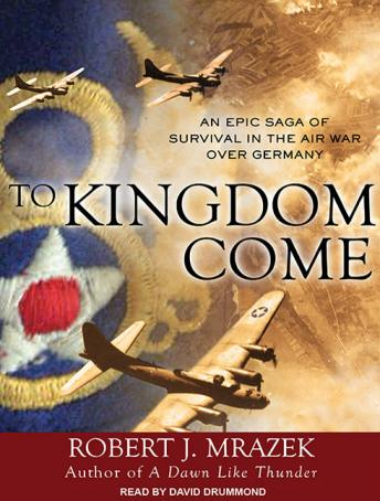 To Kingdom Come: An Epic Saga of Survival in the Air War Over Germany, Robert J. Mrazek